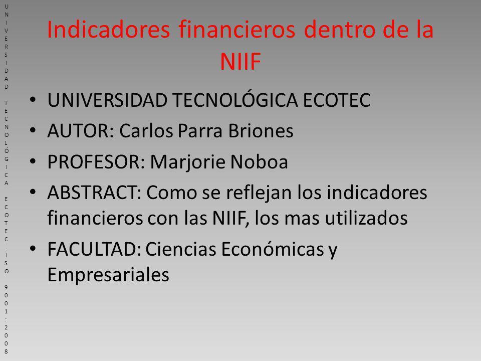 Indicadores financieros dentro de la NIIF UNIVERSIDAD TECNOLÓGICA ECOTEC AUTOR: Carlos Parra Briones PROFESOR: Marjorie Noboa ABSTRACT: Como se reflejan los indicadores financieros con las NIIF, los mas utilizados FACULTAD: Ciencias Económicas y Empresariales UNIVERSIDAD TECNOLÓGICA ECOTEC.ISO 9001:2008UNIVERSIDAD TECNOLÓGICA ECOTEC.ISO 9001:2008
