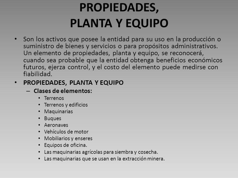 PROPIEDADES, PLANTA Y EQUIPO Son los activos que posee la entidad para su uso en la producción o suministro de bienes y servicios o para propósitos administrativos.