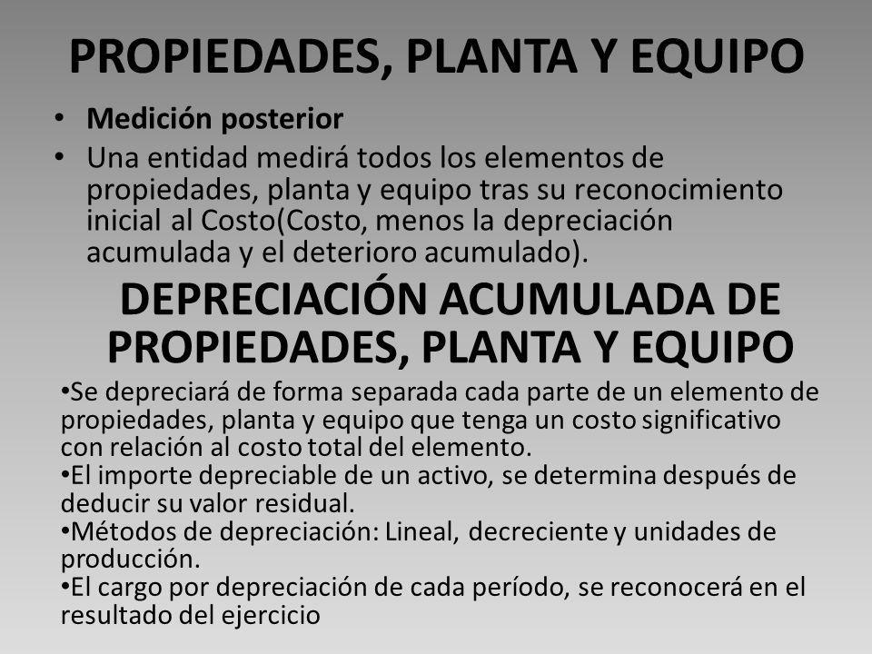 PROPIEDADES, PLANTA Y EQUIPO Medición posterior Una entidad medirá todos los elementos de propiedades, planta y equipo tras su reconocimiento inicial al Costo(Costo, menos la depreciación acumulada y el deterioro acumulado).