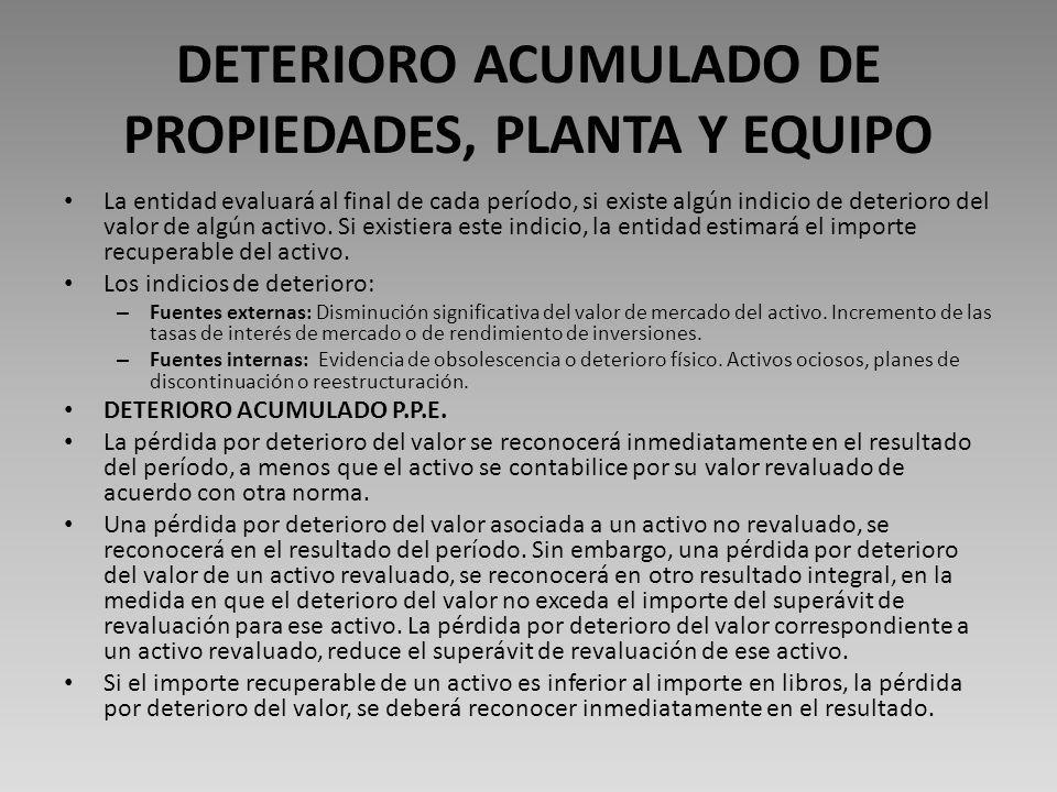 DETERIORO ACUMULADO DE PROPIEDADES, PLANTA Y EQUIPO La entidad evaluará al final de cada período, si existe algún indicio de deterioro del valor de algún activo.