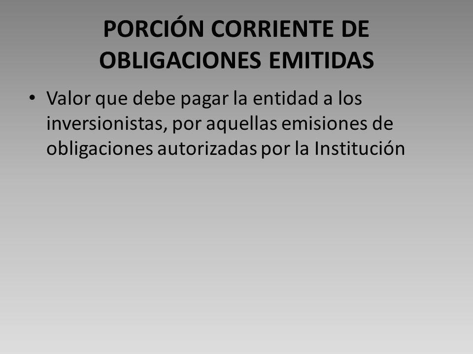 PORCIÓN CORRIENTE DE OBLIGACIONES EMITIDAS Valor que debe pagar la entidad a los inversionistas, por aquellas emisiones de obligaciones autorizadas por la Institución
