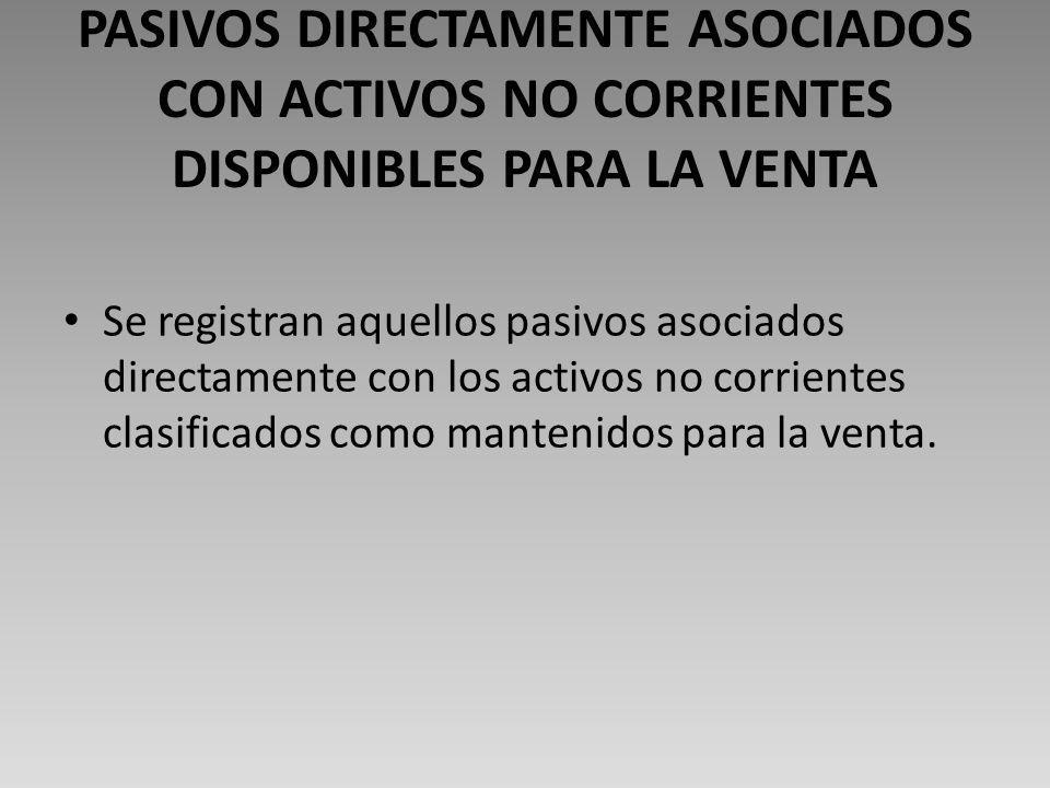 PASIVOS DIRECTAMENTE ASOCIADOS CON ACTIVOS NO CORRIENTES DISPONIBLES PARA LA VENTA Se registran aquellos pasivos asociados directamente con los activos no corrientes clasificados como mantenidos para la venta.