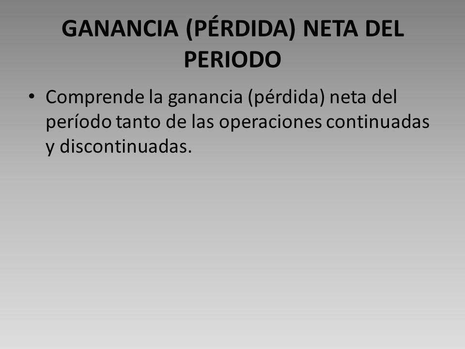 GANANCIA (PÉRDIDA) NETA DEL PERIODO Comprende la ganancia (pérdida) neta del período tanto de las operaciones continuadas y discontinuadas.