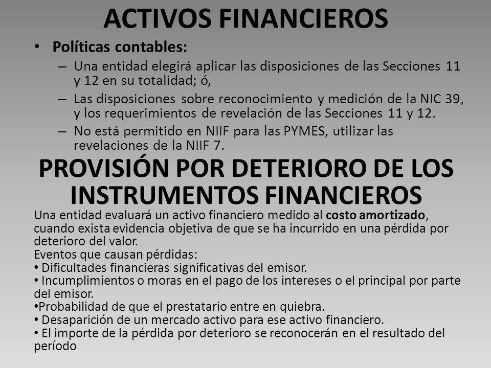 ACTIVOS FINANCIEROS Políticas contables: – Una entidad elegirá aplicar las disposiciones de las Secciones 11 y 12 en su totalidad; ó, – Las disposiciones sobre reconocimiento y medición de la NIC 39, y los requerimientos de revelación de las Secciones 11 y 12.