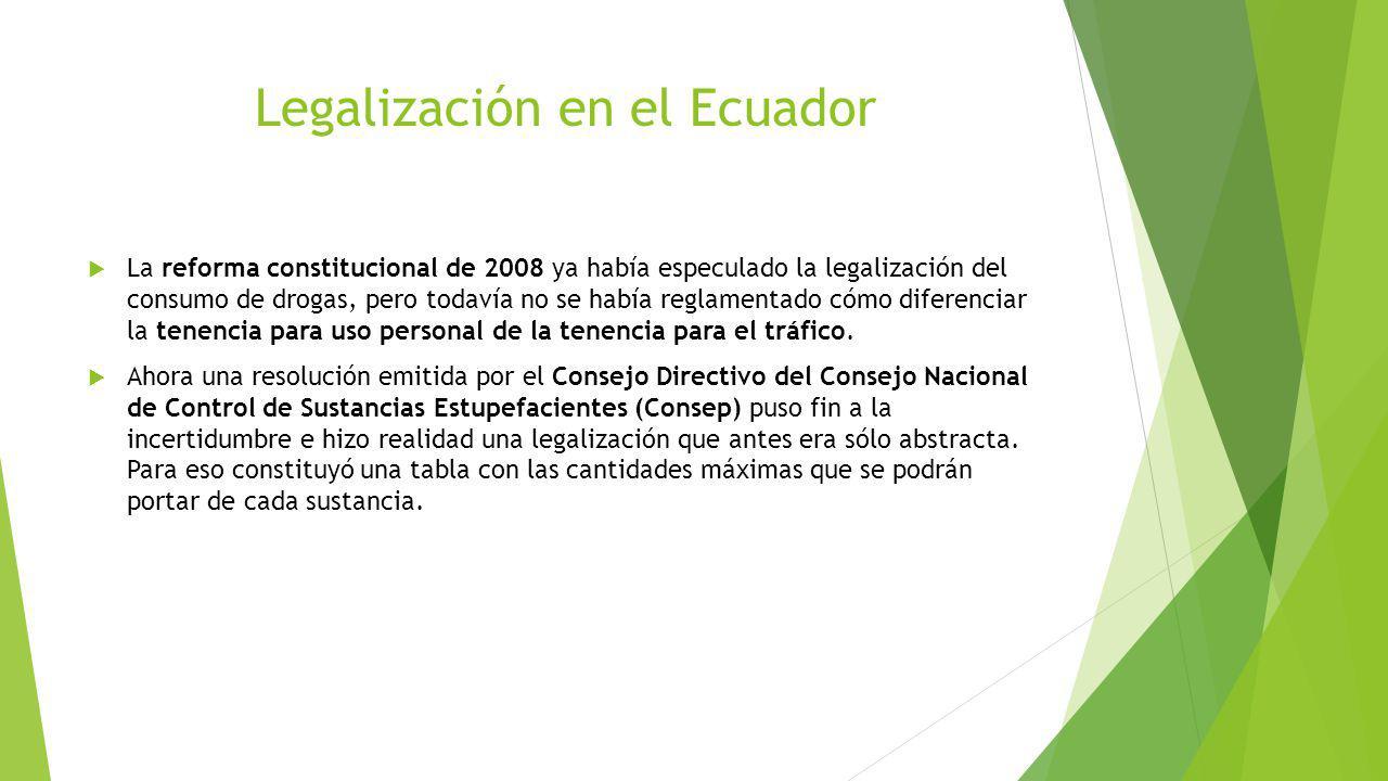 Legalización en el Ecuador La reforma constitucional de 2008 ya había especulado la legalización del consumo de drogas, pero todavía no se había regla