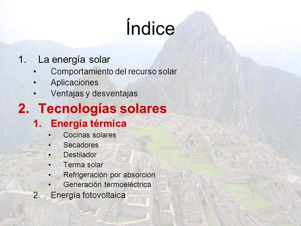 Índice 1.La energía solar Comportamiento del recurso solar Aplicaciones Ventajas y desventajas 2.T ecnologías solares 1.E nergía térmica Cocinas solar