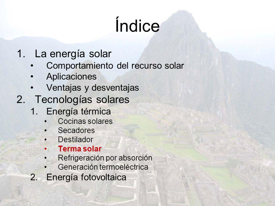 Índice 1.La energía solar Comportamiento del recurso solar Aplicaciones Ventajas y desventajas 2.Tecnologías solares 1.Energía térmica Cocinas solares