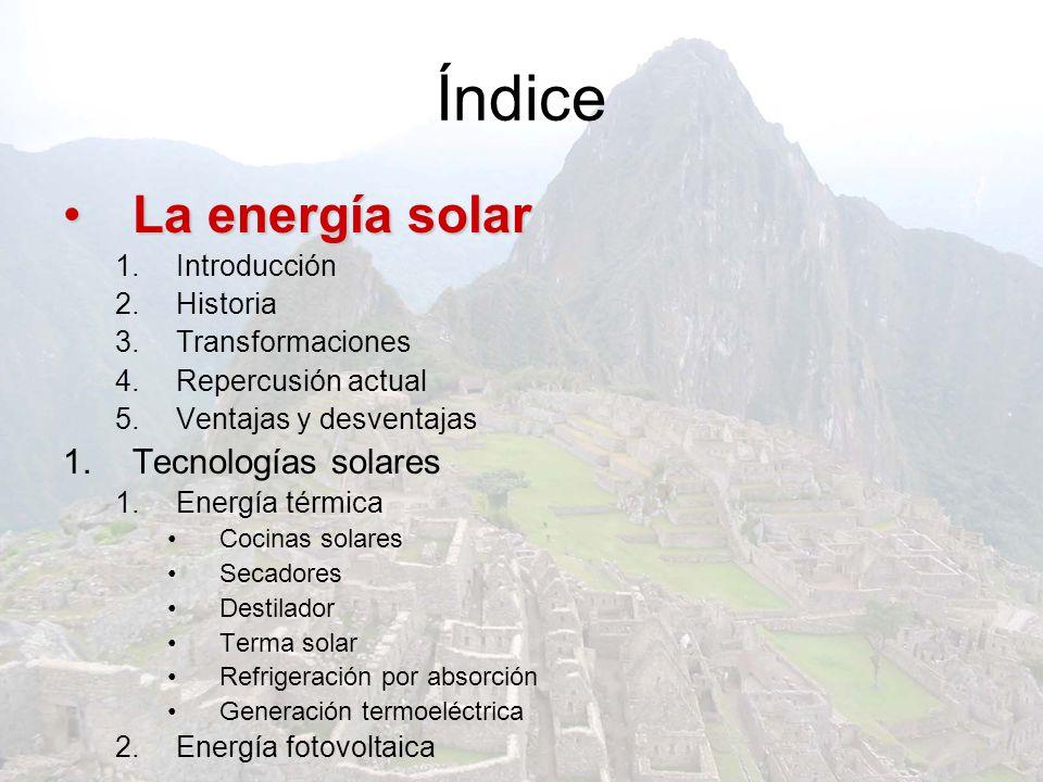 Índice La energía solar 1.Introducción 2.Historia 3.Transformaciones 4.Repercusión actual 5.Ventajas y desventajas 1.Tecnologías solares 1.Energía tér