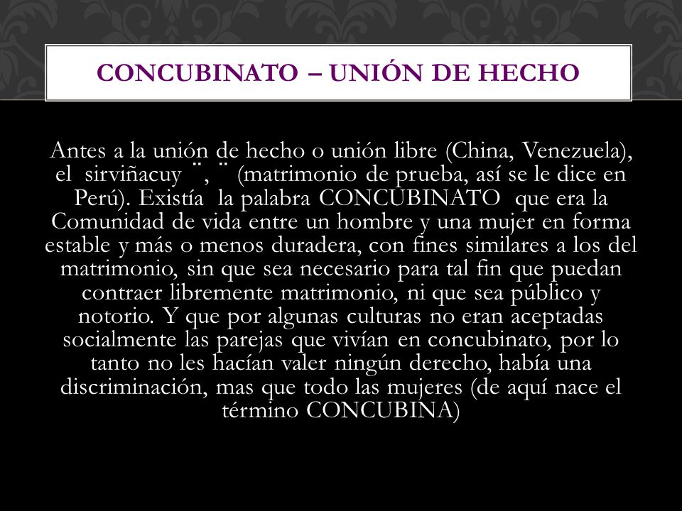 Antes a la unión de hecho o unión libre (China, Venezuela), el sirviñacuy ¨, ¨ (matrimonio de prueba, así se le dice en Perú). Existía la palabra CONC