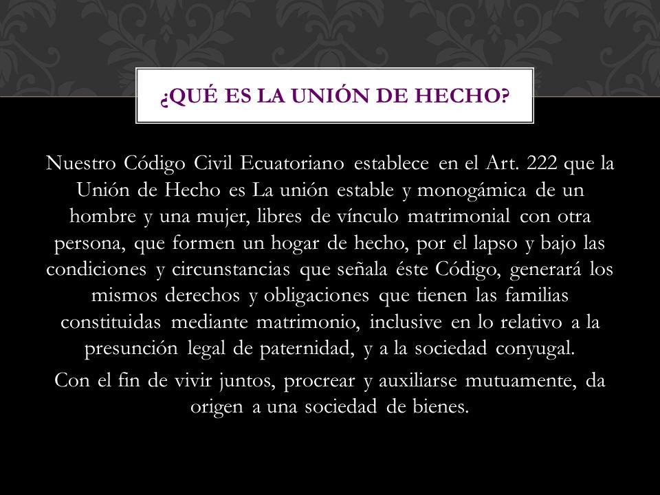 Nuestro Código Civil Ecuatoriano establece en el Art. 222 que la Unión de Hecho es La unión estable y monogámica de un hombre y una mujer, libres de v