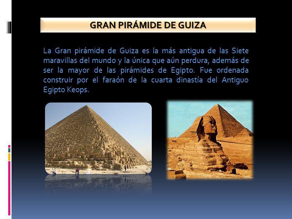 GRAN PIRÁMIDE DE GUIZA La Gran pirámide de Guiza es la más antigua de las Siete maravillas del mundo y la única que aún perdura, además de ser la mayor de las pirámides de Egipto.