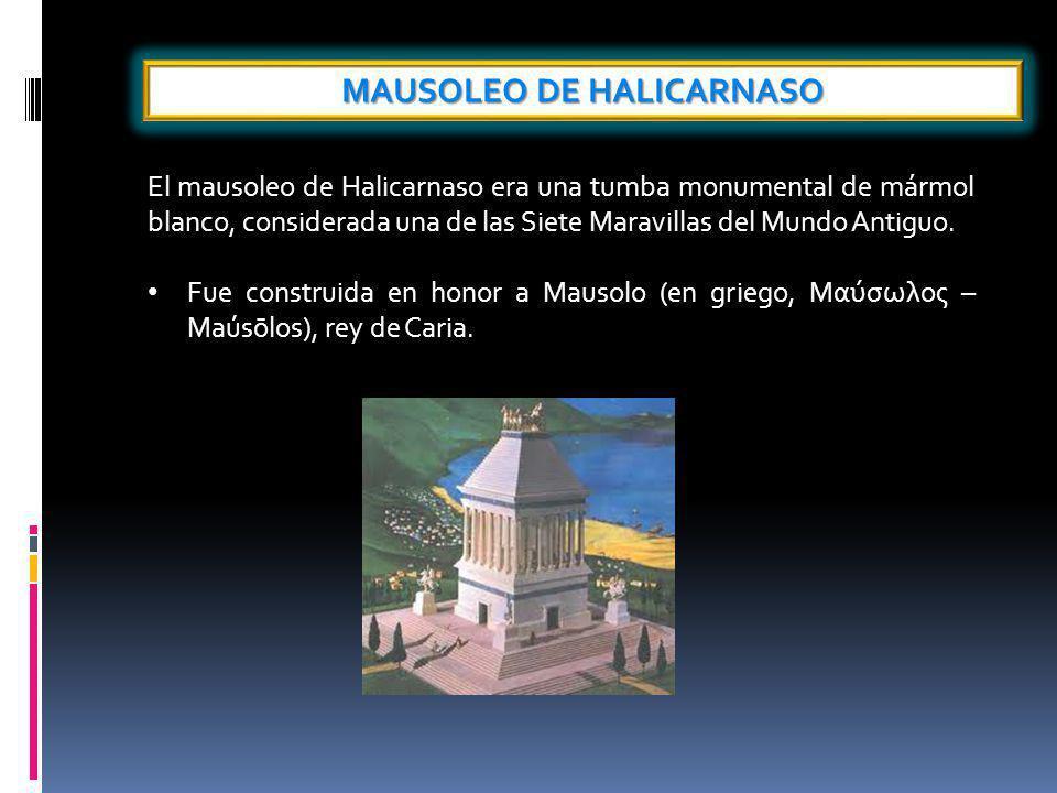 MAUSOLEO DE HALICARNASO El mausoleo de Halicarnaso era una tumba monumental de mármol blanco, considerada una de las Siete Maravillas del Mundo Antiguo.