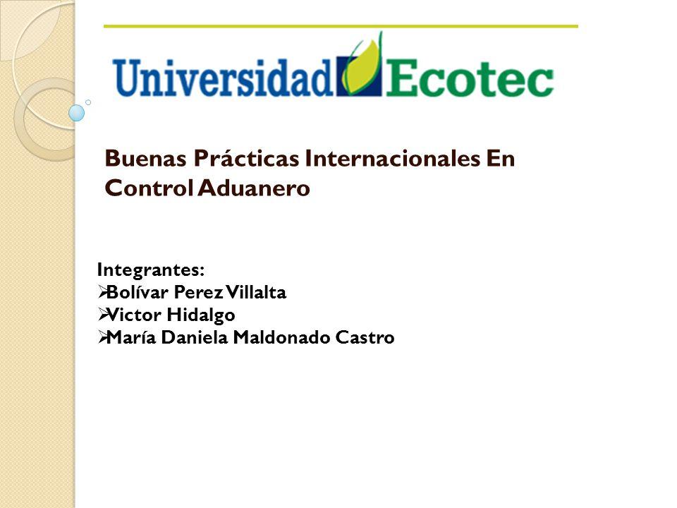Buenas Prácticas Internacionales En Control Aduanero Integrantes: Bolívar Perez Villalta Victor Hidalgo María Daniela Maldonado Castro