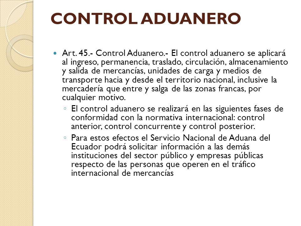 CONTROL ADUANERO Art. 45.- Control Aduanero.- El control aduanero se aplicará al ingreso, permanencia, traslado, circulación, almacenamiento y salida