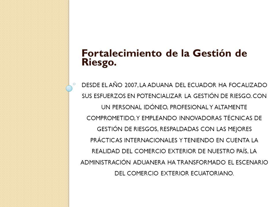 DESDE EL AÑO 2007, LA ADUANA DEL ECUADOR HA FOCALIZADO SUS ESFUERZOS EN POTENCIALIZAR LA GESTIÓN DE RIESGO. CON UN PERSONAL IDÓNEO, PROFESIONAL Y ALTA