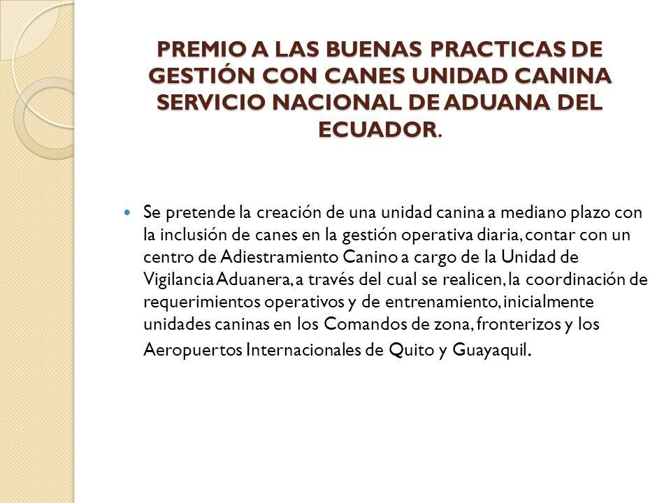 PREMIO A LAS BUENAS PRACTICAS DE GESTIÓN CON CANES UNIDAD CANINA SERVICIO NACIONAL DE ADUANA DEL ECUADOR. PREMIO A LAS BUENAS PRACTICAS DE GESTIÓN CON