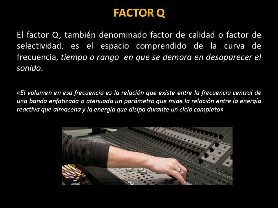FACTOR Q El factor Q, también denominado factor de calidad o factor de selectividad, es el espacio comprendido de la curva de frecuencia, tiempo o rango en que se demora en desaparecer el sonido.