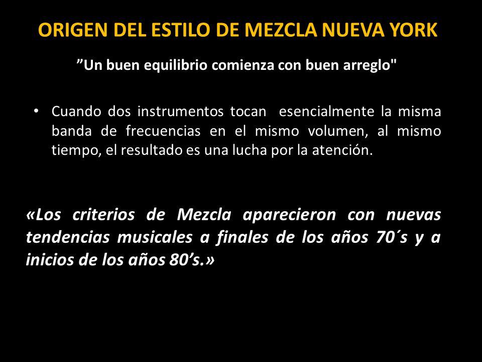 ORIGEN DEL ESTILO DE MEZCLA NUEVA YORK Un buen equilibrio comienza con buen arreglo Cuando dos instrumentos tocan esencialmente la misma banda de frecuencias en el mismo volumen, al mismo tiempo, el resultado es una lucha por la atención.