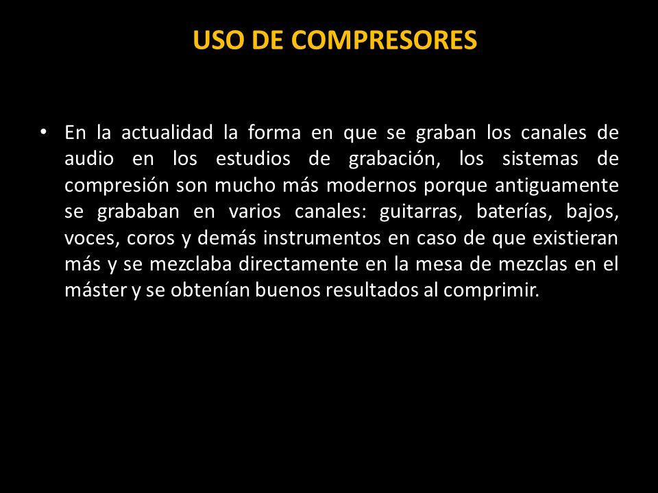 USO DE COMPRESORES En la actualidad la forma en que se graban los canales de audio en los estudios de grabación, los sistemas de compresión son mucho