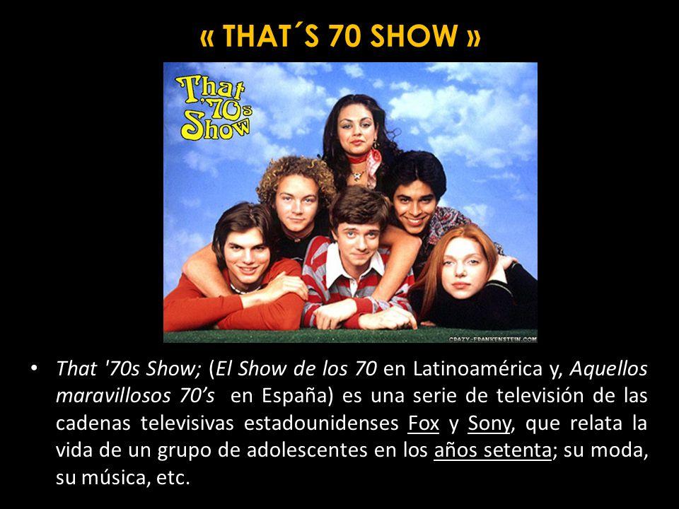 That 70s Show; (El Show de los 70 en Latinoamérica y, Aquellos maravillosos 70s en España) es una serie de televisión de las cadenas televisivas estadounidenses Fox y Sony, que relata la vida de un grupo de adolescentes en los años setenta; su moda, su música, etc.