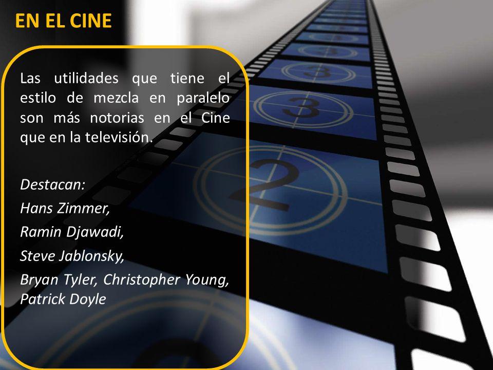 EN EL CINE Las utilidades que tiene el estilo de mezcla en paralelo son más notorias en el Cine que en la televisión. Destacan: Hans Zimmer, Ramin Dja