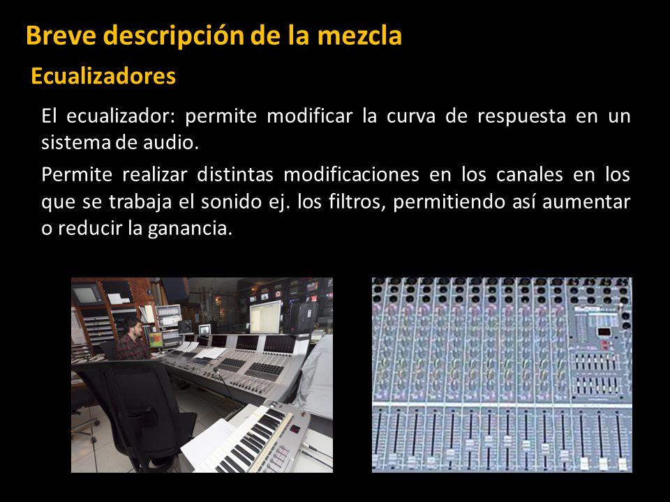 El ecualizador: permite modificar la curva de respuesta en un sistema de audio. Permite realizar distintas modificaciones en los canales en los que se