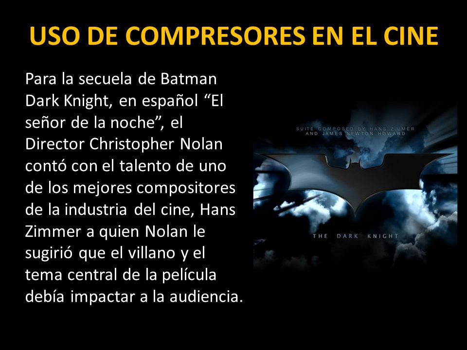USO DE COMPRESORES EN EL CINE Para la secuela de Batman Dark Knight, en español El señor de la noche, el Director Christopher Nolan contó con el talento de uno de los mejores compositores de la industria del cine, Hans Zimmer a quien Nolan le sugirió que el villano y el tema central de la película debía impactar a la audiencia.