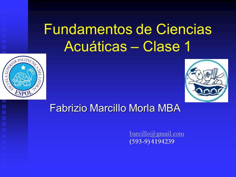 Fundamentos de Ciencias Acuáticas – Clase 1 Fabrizio Marcillo Morla MBA barcillo@gmail.com (593-9) 4194239