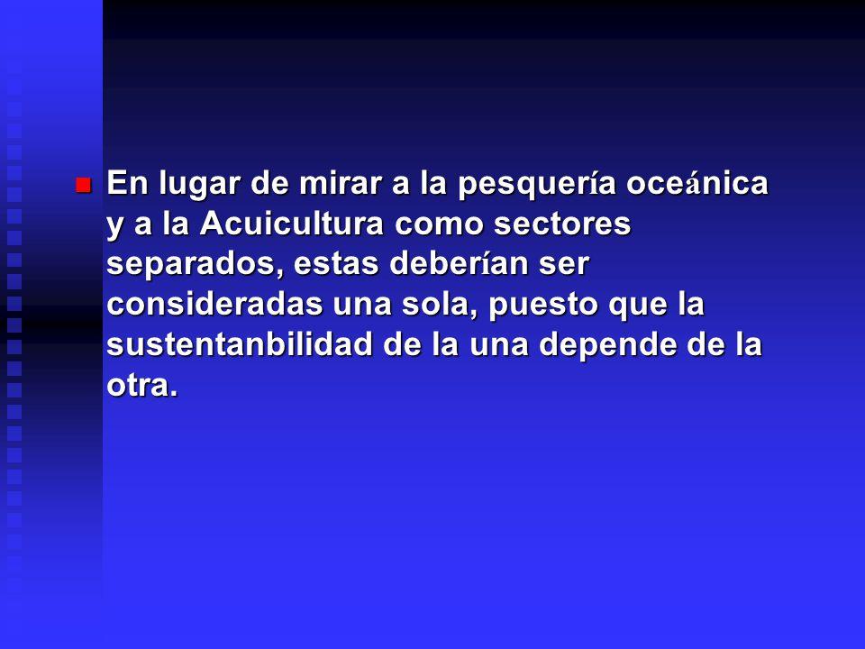 En lugar de mirar a la pesquer í a oce á nica y a la Acuicultura como sectores separados, estas deber í an ser consideradas una sola, puesto que la su