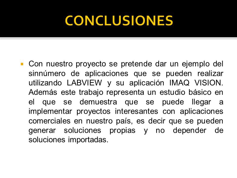 Con nuestro proyecto se pretende dar un ejemplo del sinnúmero de aplicaciones que se pueden realizar utilizando LABVIEW y su aplicación IMAQ VISION. A