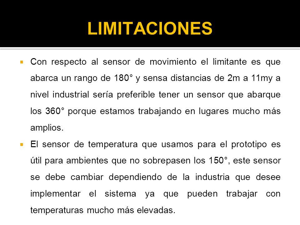 Con respecto al sensor de movimiento el limitante es que abarca un rango de 180° y sensa distancias de 2m a 11my a nivel industrial sería preferible t