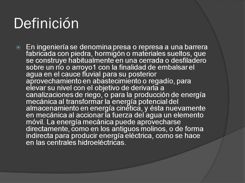 Definición En ingeniería se denomina presa o represa a una barrera fabricada con piedra, hormigón o materiales sueltos, que se construye habitualmente en una cerrada o desfiladero sobre un río o arroyo1 con la finalidad de embalsar el agua en el cauce fluvial para su posterior aprovechamiento en abastecimiento o regadío, para elevar su nivel con el objetivo de derivarla a canalizaciones de riego, o para la producción de energía mecánica al transformar la energía potencial del almacenamiento en energía cinética, y ésta nuevamente en mecánica al accionar la fuerza del agua un elemento móvil.