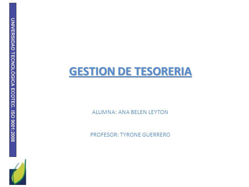 GESTION DE TESORERIA ALUMNA: ANA BELEN LEYTON PROFESOR: TYRONE GUERRERO