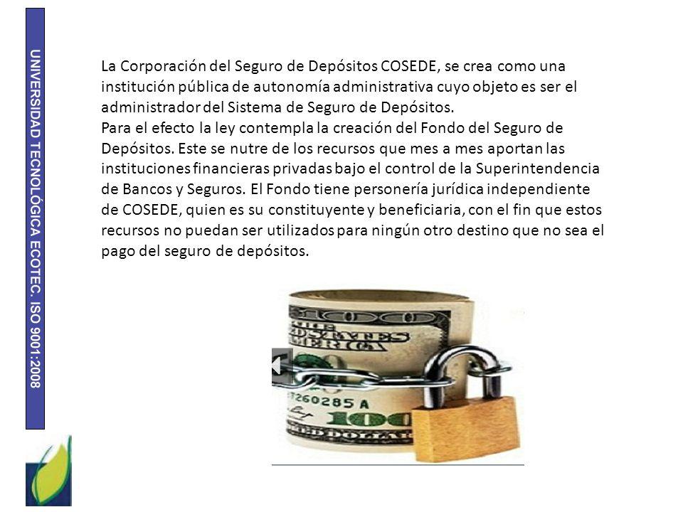 La Corporación del Seguro de Depósitos COSEDE, se crea como una institución pública de autonomía administrativa cuyo objeto es ser el administrador de
