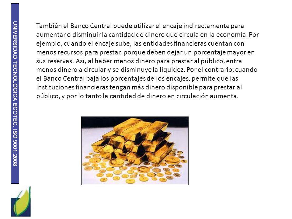 También el Banco Central puede utilizar el encaje indirectamente para aumentar o disminuir la cantidad de dinero que circula en la economía. Por ejemp