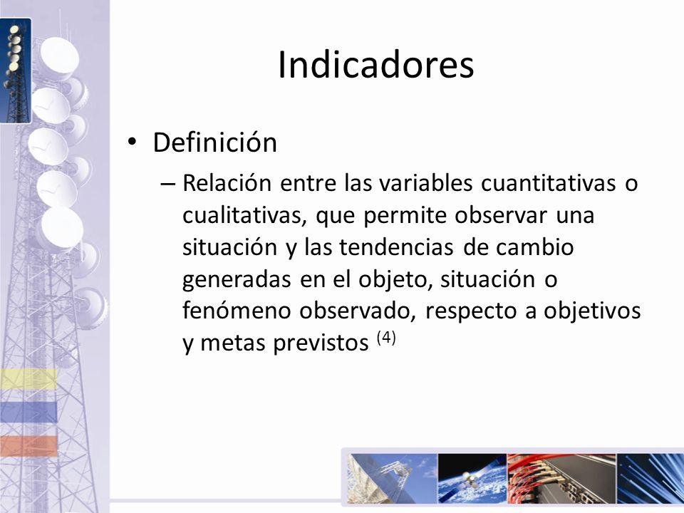 Indicadores Definición – Relación entre las variables cuantitativas o cualitativas, que permite observar una situación y las tendencias de cambio gene