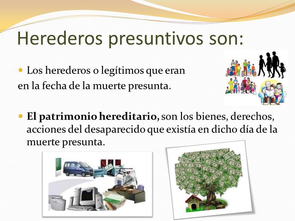 Herederos presuntivos son: Los herederos o legítimos que eran en la fecha de la muerte presunta.