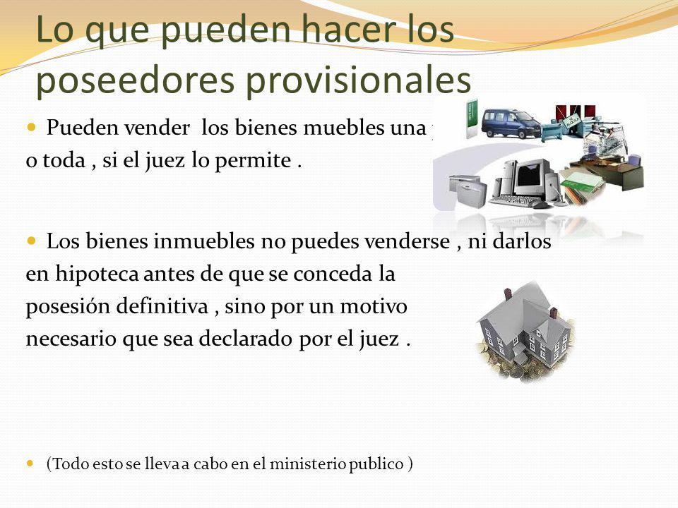 Lo que pueden hacer los poseedores provisionales Pueden vender los bienes muebles una parte o toda, si el juez lo permite.