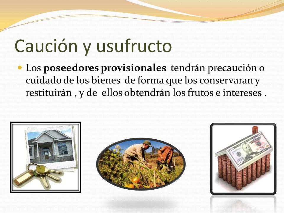 Caución y usufructo Los poseedores provisionales tendrán precaución o cuidado de los bienes de forma que los conservaran y restituirán, y de ellos obtendrán los frutos e intereses.