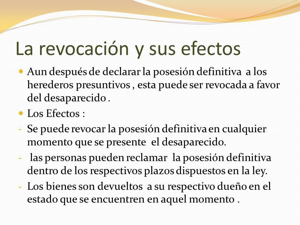 La revocación y sus efectos Aun después de declarar la posesión definitiva a los herederos presuntivos, esta puede ser revocada a favor del desaparecido.