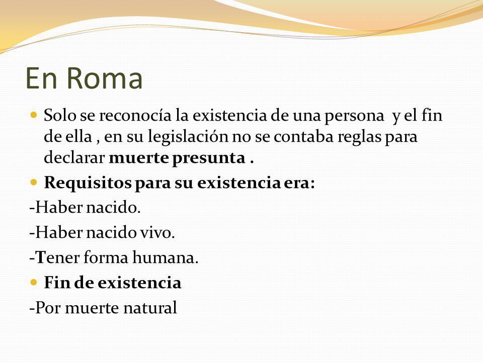 En Roma Solo se reconocía la existencia de una persona y el fin de ella, en su legislación no se contaba reglas para declarar muerte presunta.