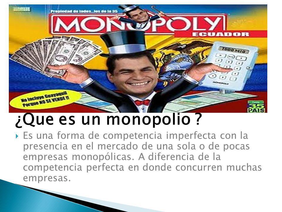 ¿Que es un monopolio ? Es una forma de competencia imperfecta con la presencia en el mercado de una sola o de pocas empresas monopólicas. A diferencia