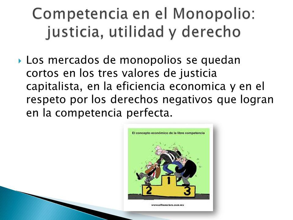 Los mercados de monopolios se quedan cortos en los tres valores de justicia capitalista, en la eficiencia economica y en el respeto por los derechos n