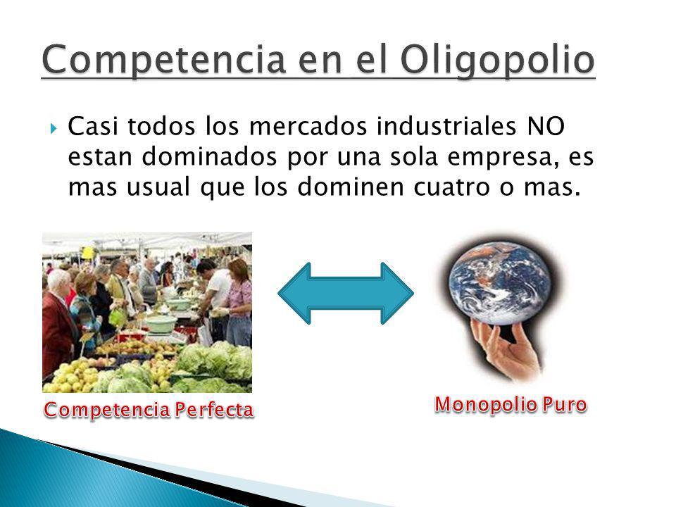 Casi todos los mercados industriales NO estan dominados por una sola empresa, es mas usual que los dominen cuatro o mas.