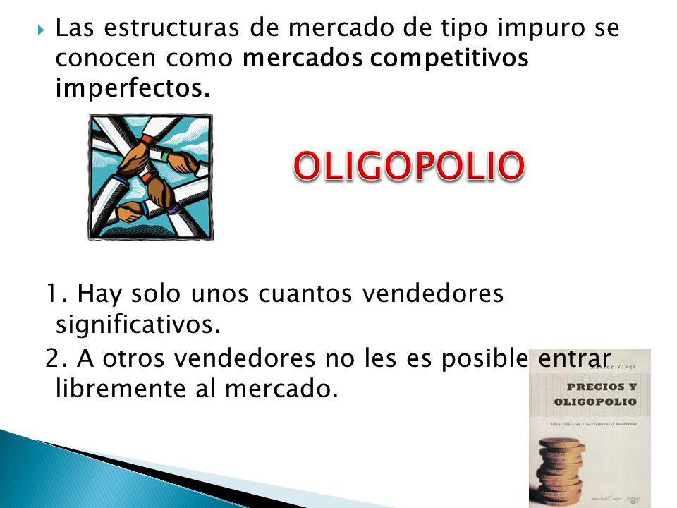 Las estructuras de mercado de tipo impuro se conocen como mercados competitivos imperfectos. 1. Hay solo unos cuantos vendedores significativos. 2. A