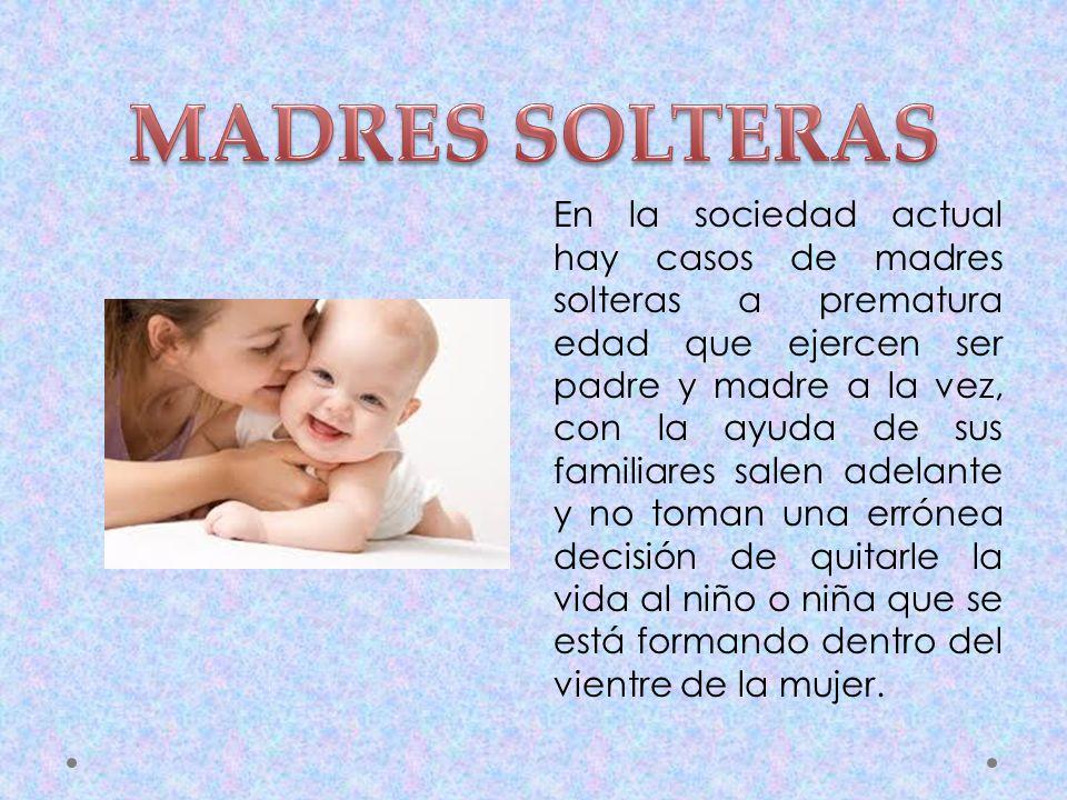 En la sociedad actual hay casos de madres solteras a prematura edad que ejercen ser padre y madre a la vez, con la ayuda de sus familiares salen adela