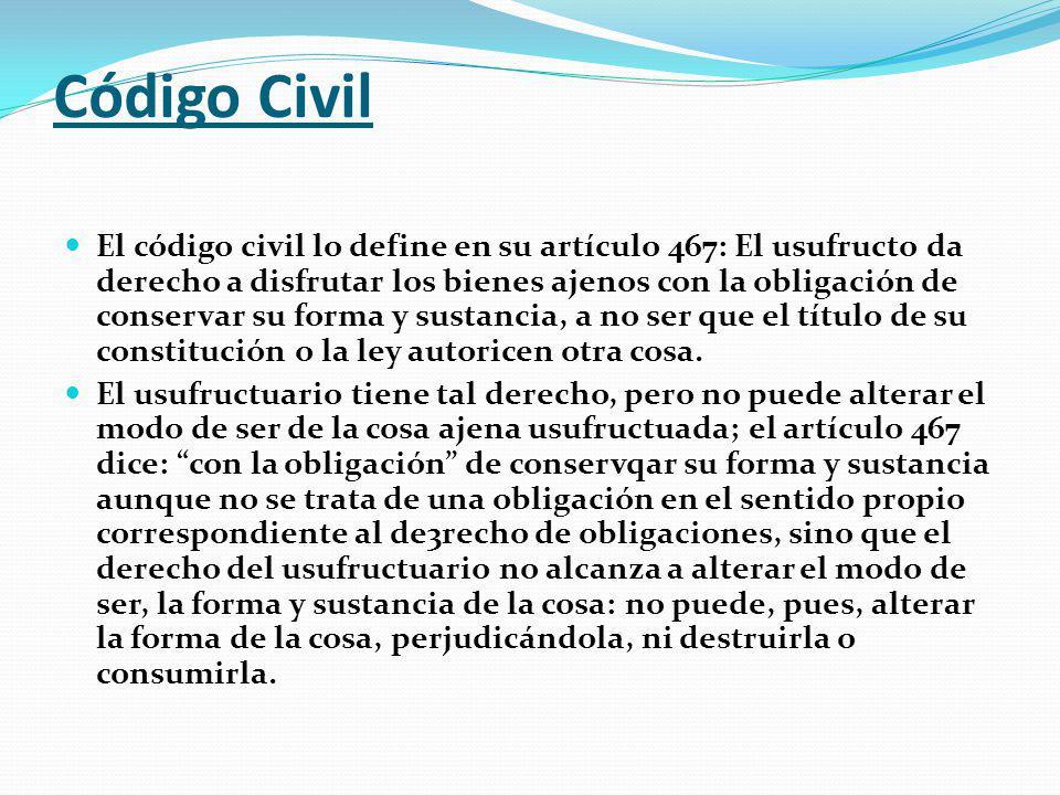 Código Civil El código civil lo define en su artículo 467: El usufructo da derecho a disfrutar los bienes ajenos con la obligación de conservar su forma y sustancia, a no ser que el título de su constitución o la ley autoricen otra cosa.