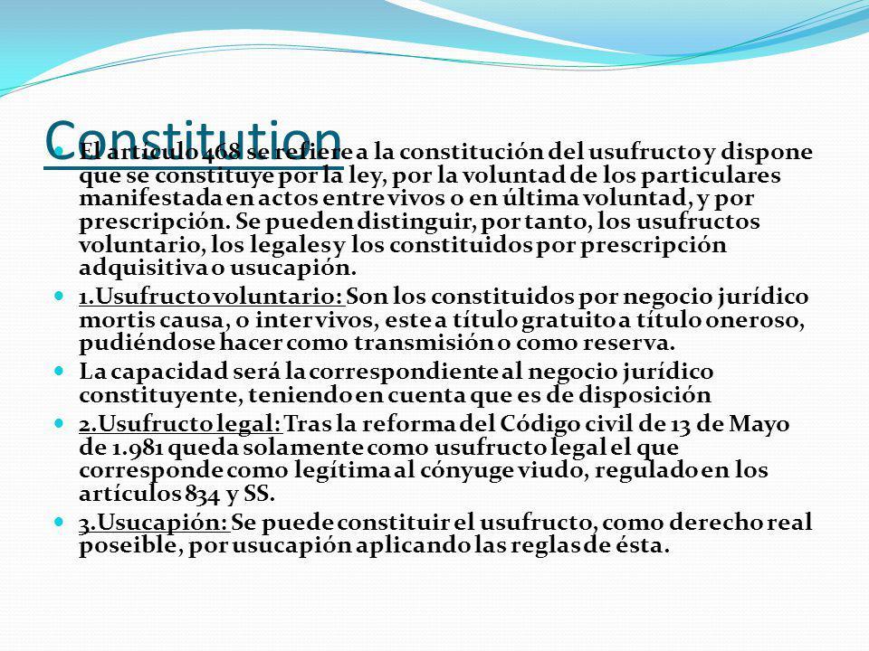 Constitution El artículo 468 se refiere a la constitución del usufructo y dispone que se constituye por la ley, por la voluntad de los particulares manifestada en actos entre vivos o en última voluntad, y por prescripción.