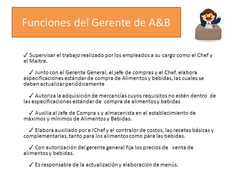Funciones del Gerente de A&B Supervisar el trabajo realizado por los empleados a su cargo como el Chef y el Maitre. Junto con el Gerente General, el j