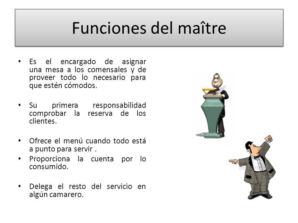 Funciones del maître Es el encargado de asignar una mesa a los comensales y de proveer todo lo necesario para que estén cómodos. Su primera responsabi